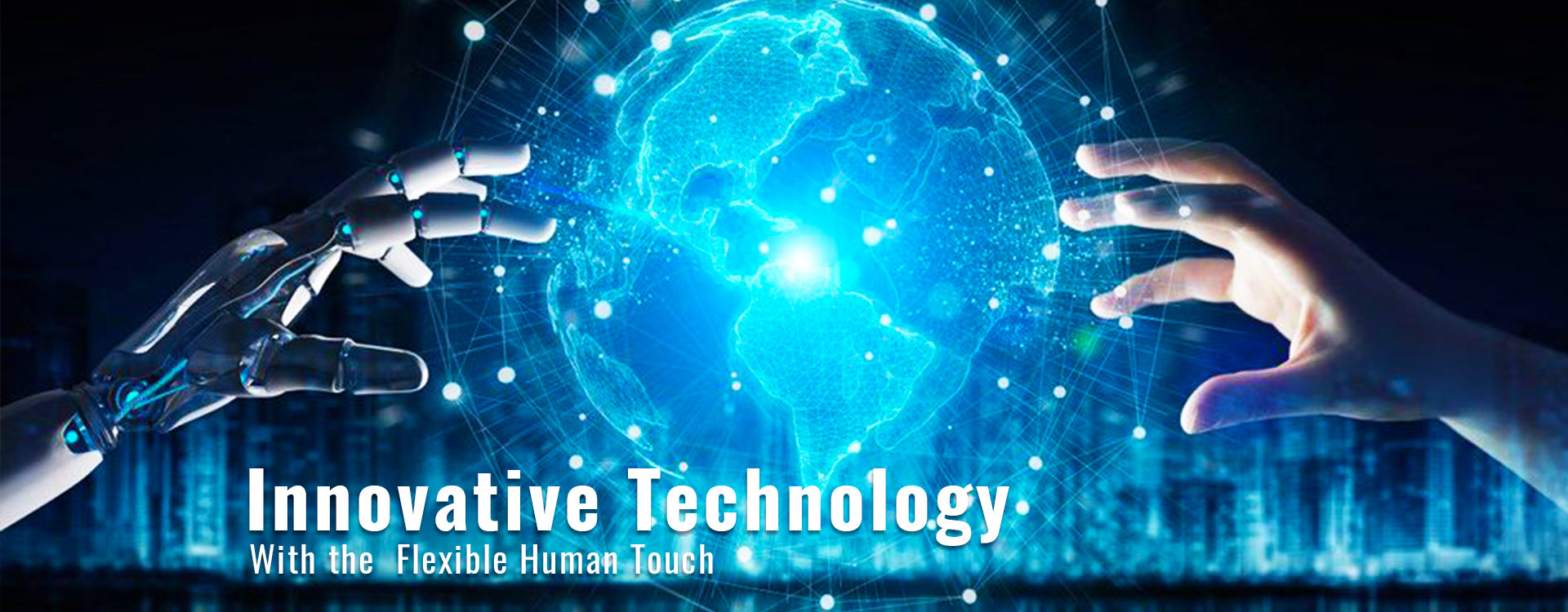Innovative Technology With the  Flexible Human Touch.